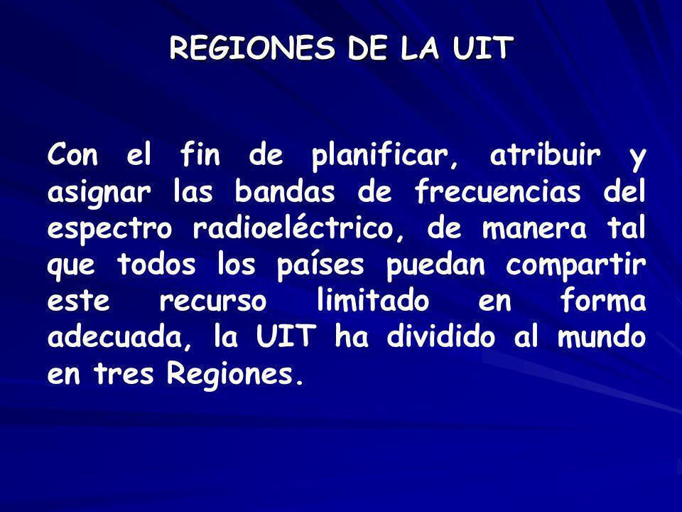 REGIONES DE LA UIT Con el fin de planificar, atribuir y asignar las bandas de frecuencias del espectro radioeléctrico, de manera tal que todos los paí