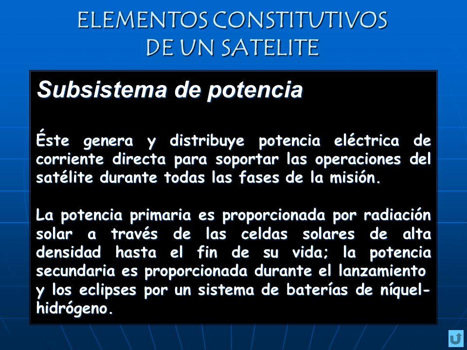 ELEMENTOS CONSTITUTIVOS DE UN SATELITE Subsistema de potencia Éste genera y distribuye potencia eléctrica de corriente directa para soportar las operaciones del satélite durante todas las fases de la misión.