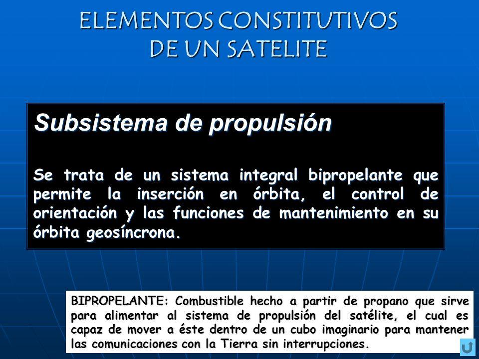 ELEMENTOS CONSTITUTIVOS DE UN SATELITE Subsistema de propulsión Se trata de un sistema integral bipropelante que permite la inserción en órbita, el control de orientación y las funciones de mantenimiento en su órbita geosíncrona.
