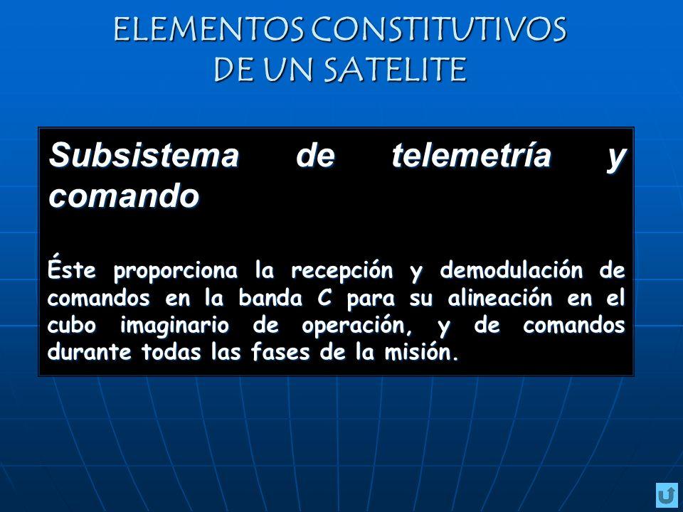 ELEMENTOS CONSTITUTIVOS DE UN SATELITE Subsistema de telemetría y comando Éste proporciona la recepción y demodulación de comandos en la banda C para su alineación en el cubo imaginario de operación, y de comandos durante todas las fases de la misión.