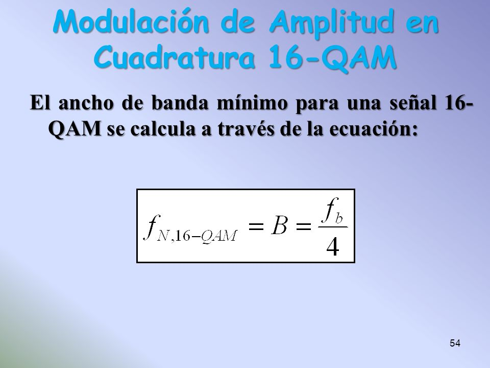 El ancho de banda mínimo para una señal 16- QAM se calcula a través de la ecuación: Modulación de Amplitud en Cuadratura 16-QAM 54