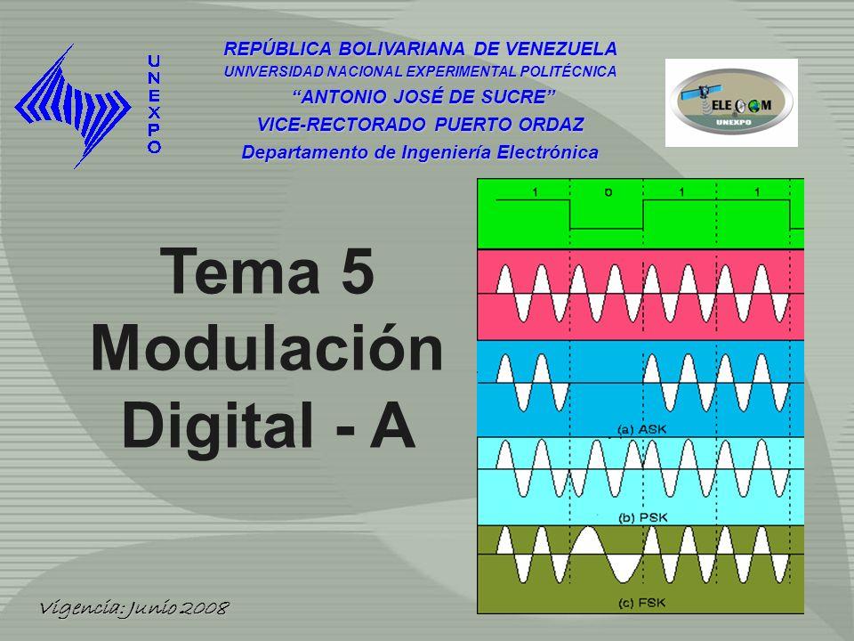 REPÚBLICA BOLIVARIANA DE VENEZUELA UNIVERSIDAD NACIONAL EXPERIMENTAL POLITÉCNICA ANTONIO JOSÉ DE SUCRE ANTONIO JOSÉ DE SUCRE VICE-RECTORADO PUERTO ORDAZ Departamento de Ingeniería Electrónica Tema 5 Modulación Digital - A Vigencia: Junio 2008