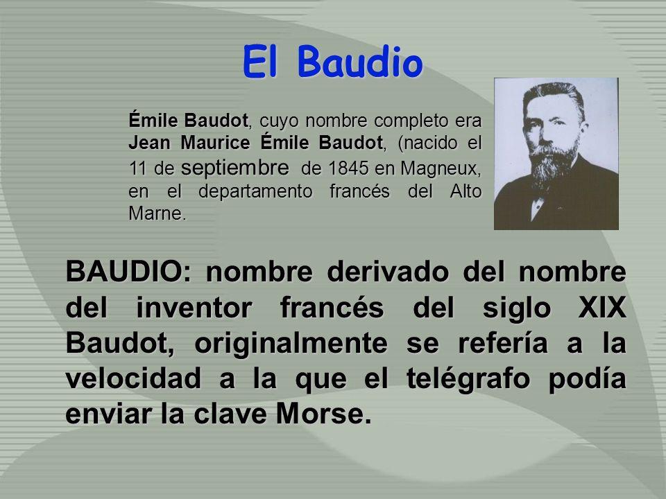 El Baudio BAUDIO: nombre derivado del nombre del inventor francés del siglo XIX Baudot, originalmente se refería a la velocidad a la que el telégrafo podía enviar la clave Morse.