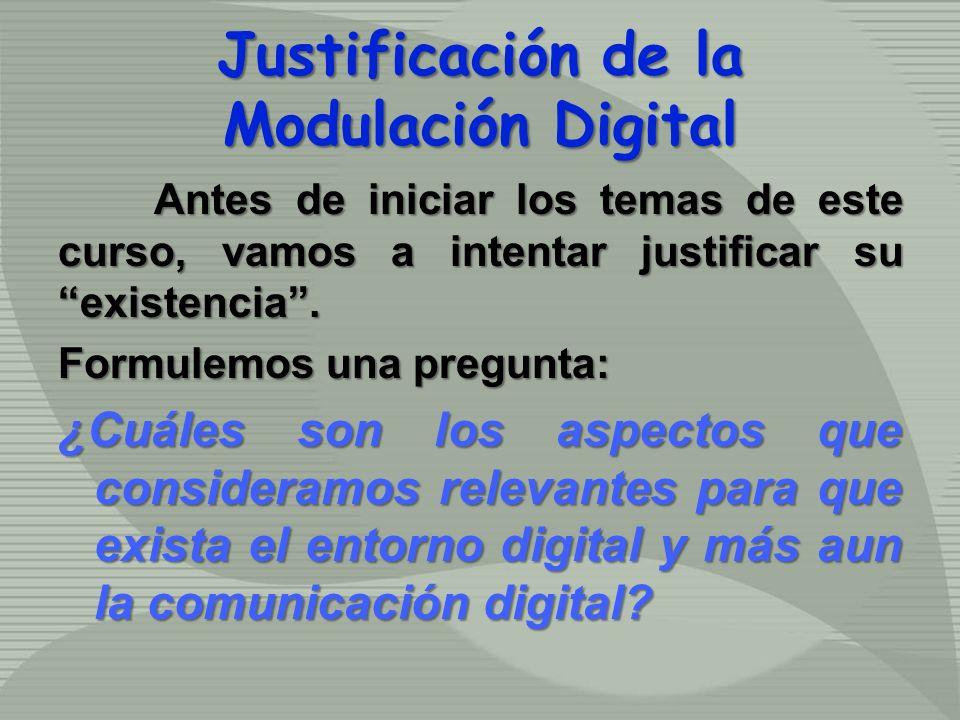 Justificación de la Modulación Digital Antes de iniciar los temas de este curso, vamos a intentar justificar su existencia. Formulemos una pregunta: ¿