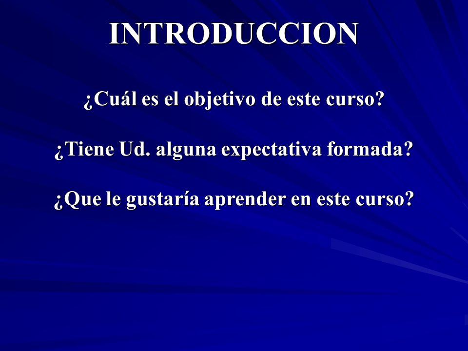 INTRODUCCION ¿Cuál es el objetivo de este curso? ¿Tiene Ud. alguna expectativa formada? ¿Que le gustaría aprender en este curso?