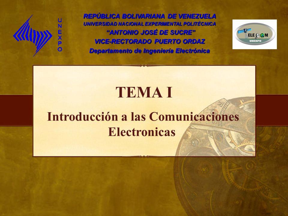 TEMA I Introducción a las Comunicaciones Electronicas REPÚBLICA BOLIVARIANA DE VENEZUELA UNIVERSIDAD NACIONAL EXPERIMENTAL POLITÉCNICA ANTONIO JOSÉ DE SUCRE ANTONIO JOSÉ DE SUCRE VICE-RECTORADO PUERTO ORDAZ Departamento de Ingeniería Electrónica