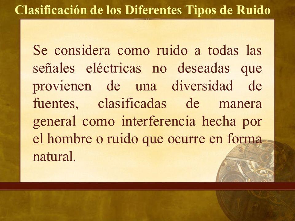 Clasificación de los Diferentes Tipos de Ruido Se considera como ruido a todas las señales eléctricas no deseadas que provienen de una diversidad de fuentes, clasificadas de manera general como interferencia hecha por el hombre o ruido que ocurre en forma natural.