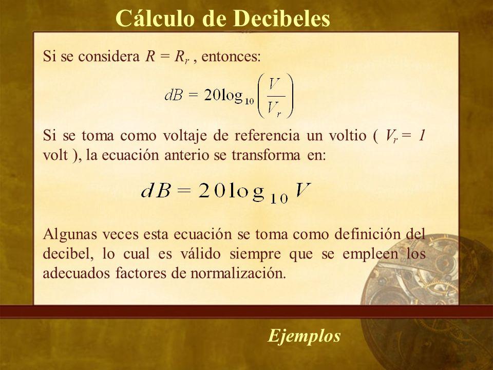 Si se considera R = R r, entonces: Si se toma como voltaje de referencia un voltio ( V r = 1 volt ), la ecuación anterio se transforma en: Algunas veces esta ecuación se toma como definición del decibel, lo cual es válido siempre que se empleen los adecuados factores de normalización.