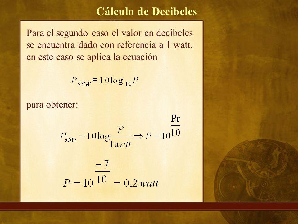 Para el segundo caso el valor en decibeles se encuentra dado con referencia a 1 watt, en este caso se aplica la ecuación para obtener: Cálculo de Decibeles