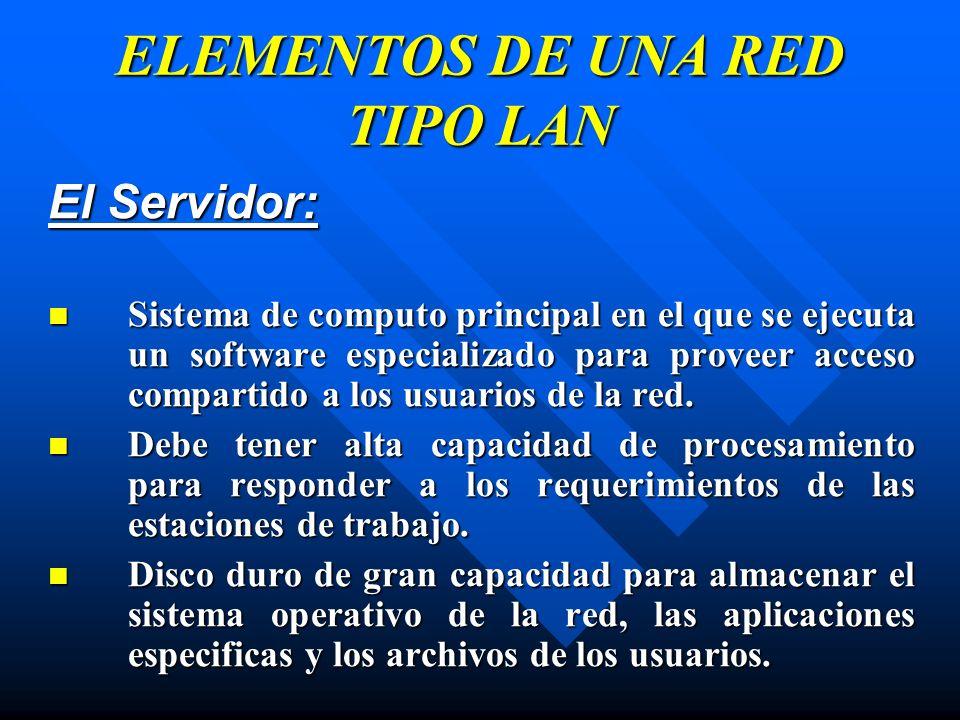 ELEMENTOS DE UNA RED TIPO LAN El Servidor: Sistema de computo principal en el que se ejecuta un software especializado para proveer acceso compartido