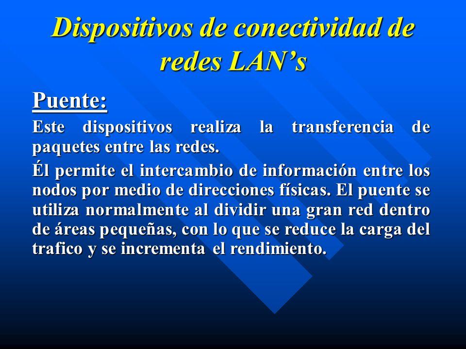 Dispositivos de conectividad de redes LANs Puente: Este dispositivos realiza la transferencia de paquetes entre las redes. Él permite el intercambio d