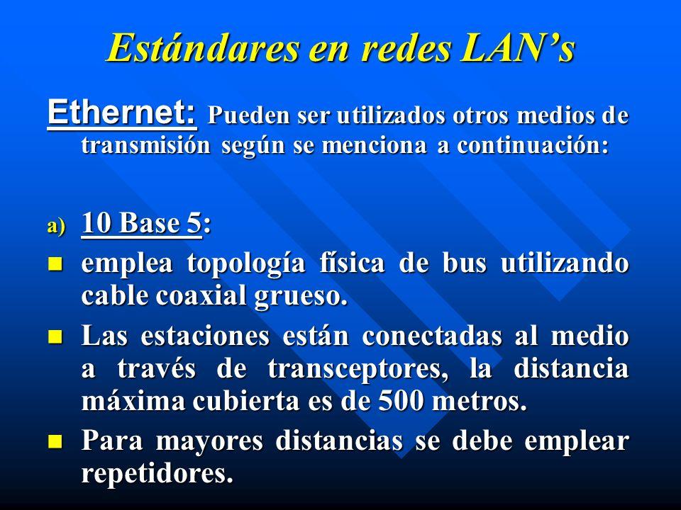 Estándares en redes LANs Ethernet: Pueden ser utilizados otros medios de transmisión según se menciona a continuación: a) 10 Base 5: emplea topología