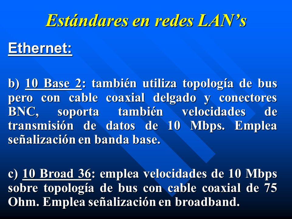 Estándares en redes LANs Ethernet: b) 10 Base 2: también utiliza topología de bus pero con cable coaxial delgado y conectores BNC, soporta también vel