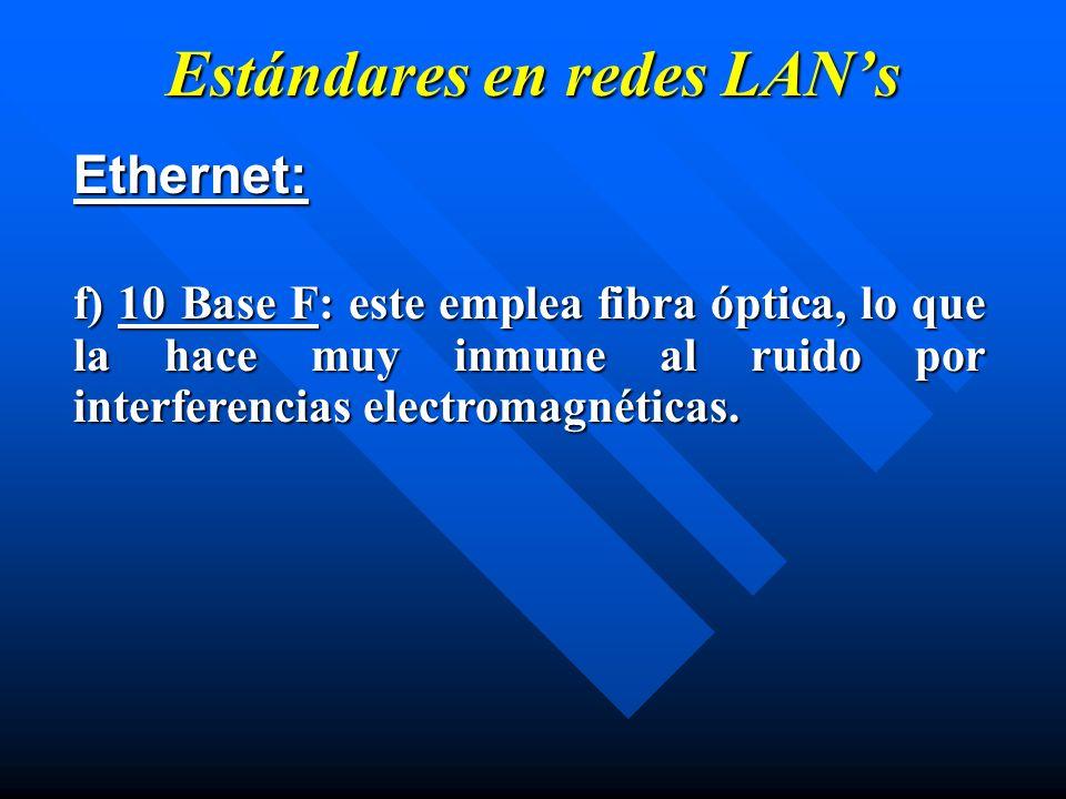 Estándares en redes LANs Ethernet: f) 10 Base F: este emplea fibra óptica, lo que la hace muy inmune al ruido por interferencias electromagnéticas.