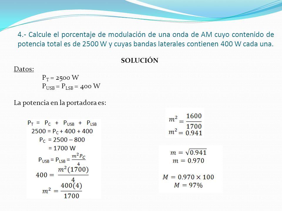 4.- Calcule el porcentaje de modulación de una onda de AM cuyo contenido de potencia total es de 2500 W y cuyas bandas laterales contienen 400 W cada