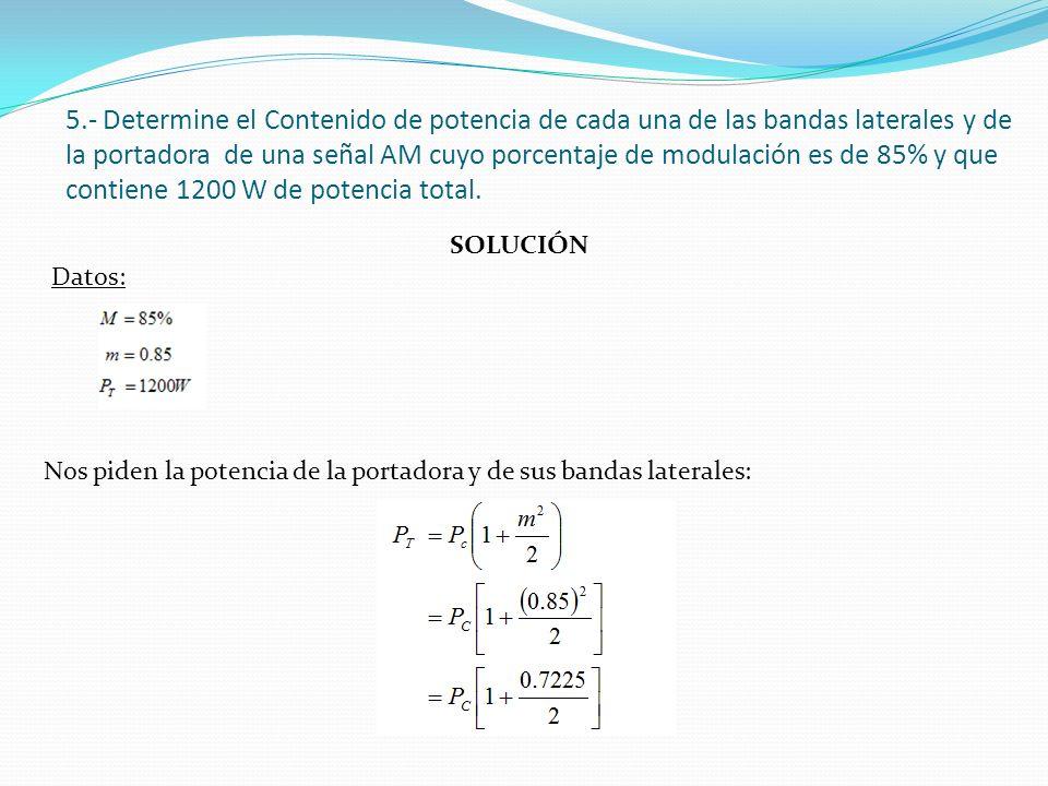 SOLUCIÓN Datos: 5.- Determine el Contenido de potencia de cada una de las bandas laterales y de la portadora de una señal AM cuyo porcentaje de modula