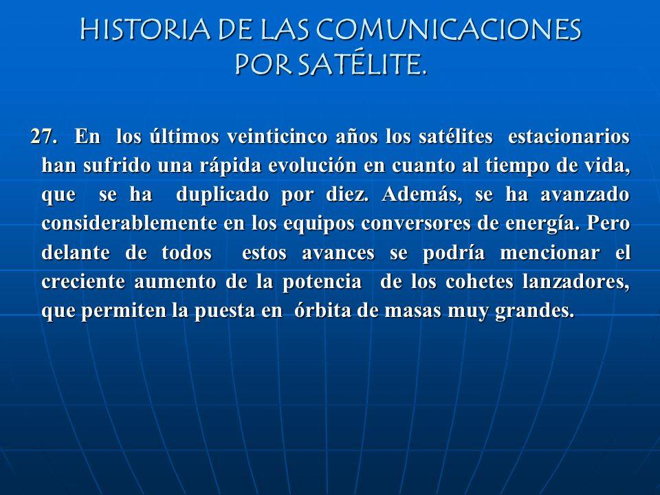 HISTORIA DE LAS COMUNICACIONES POR SATÉLITE. 27. En los últimos veinticinco años los satélites estacionarios han sufrido una rápida evolución en cuant