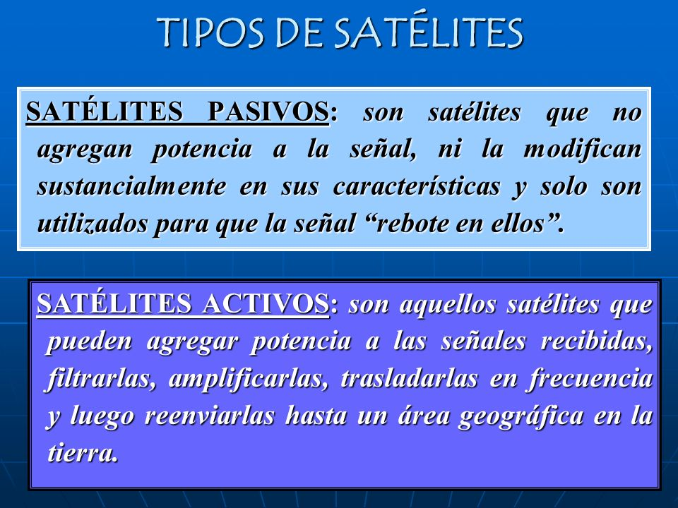 TIPOS DE SATÉLITES SATÉLITES PASIVOS: son satélites que no agregan potencia a la señal, ni la modifican sustancialmente en sus características y solo