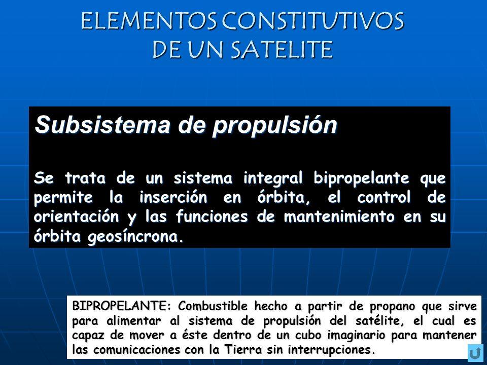ELEMENTOS CONSTITUTIVOS DE UN SATELITE Subsistema de propulsión Se trata de un sistema integral bipropelante que permite la inserción en órbita, el co