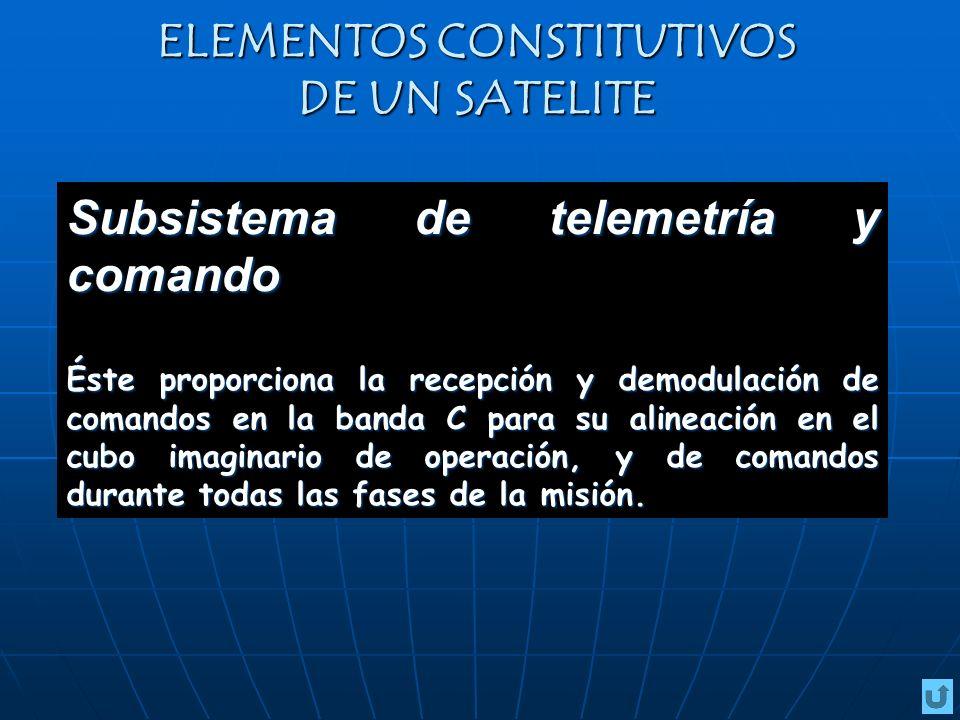 ELEMENTOS CONSTITUTIVOS DE UN SATELITE Subsistema de telemetría y comando Éste proporciona la recepción y demodulación de comandos en la banda C para