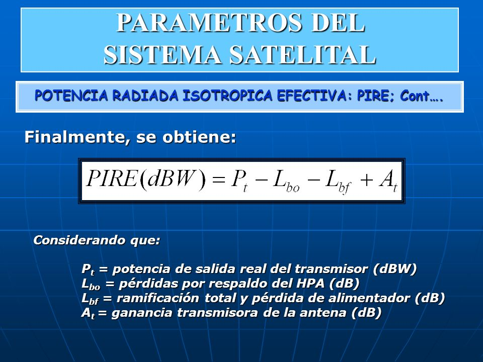 POTENCIA RADIADA ISOTROPICA EFECTIVA: PIRE; Cont…. Finalmente, se obtiene: Considerando que: P t = potencia de salida real del transmisor (dBW) L bo =