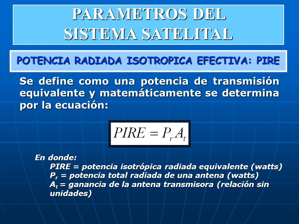 POTENCIA RADIADA ISOTROPICA EFECTIVA: PIRE En donde: PIRE = potencia isotrópica radiada equivalente (watts) P r = potencia total radiada de una antena
