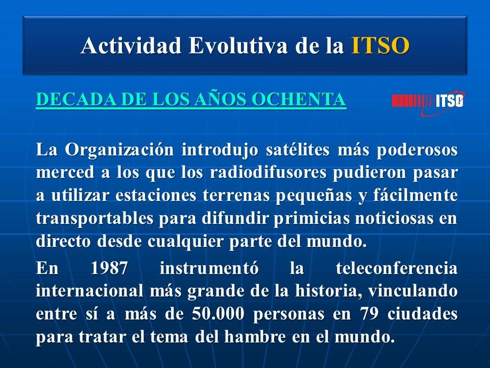 Actividad Evolutiva de la ITSO DECADA DE LOS AÑOS OCHENTA La Organización introdujo satélites más poderosos merced a los que los radiodifusores pudier
