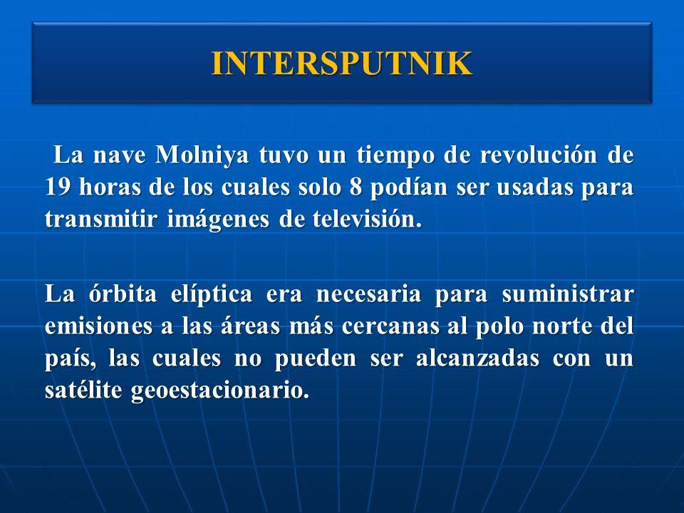 INTERSPUTNIKINTERSPUTNIK La nave Molniya tuvo un tiempo de revolución de 19 horas de los cuales solo 8 podían ser usadas para transmitir imágenes de t