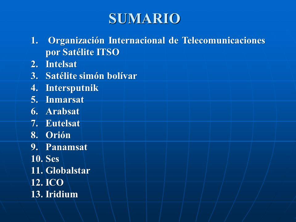 SUMARIO 1. Organización Internacional de Telecomunicaciones por Satélite ITSO 2.Intelsat 3.Satélite simón bolívar 4.Intersputnik 5.Inmarsat 6.Arabsat