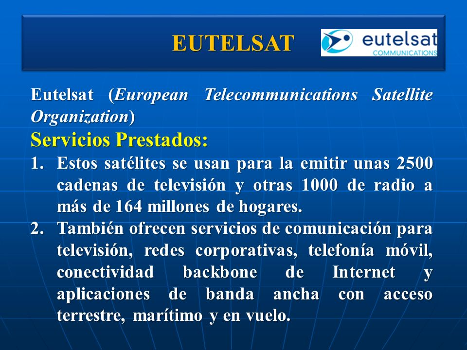 EUTELSATEUTELSAT Eutelsat (European Telecommunications Satellite Organization) Servicios Prestados: 1.Estos satélites se usan para la emitir unas 2500