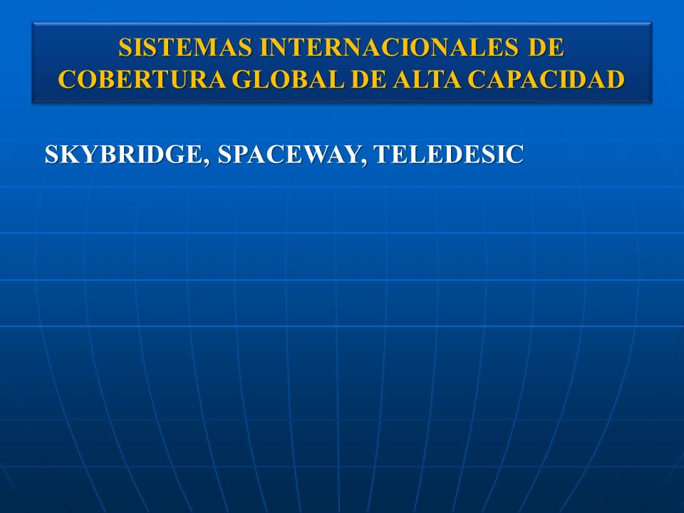 SISTEMAS INTERNACIONALES DE COBERTURA GLOBAL DE ALTA CAPACIDAD SKYBRIDGE, SPACEWAY, TELEDESIC
