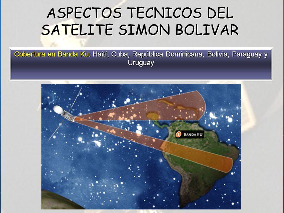 Cobertura en Banda Ku: Haití, Cuba, República Dominicana, Bolivia, Paraguay y Uruguay ASPECTOS TECNICOS DEL SATELITE SIMON BOLIVAR