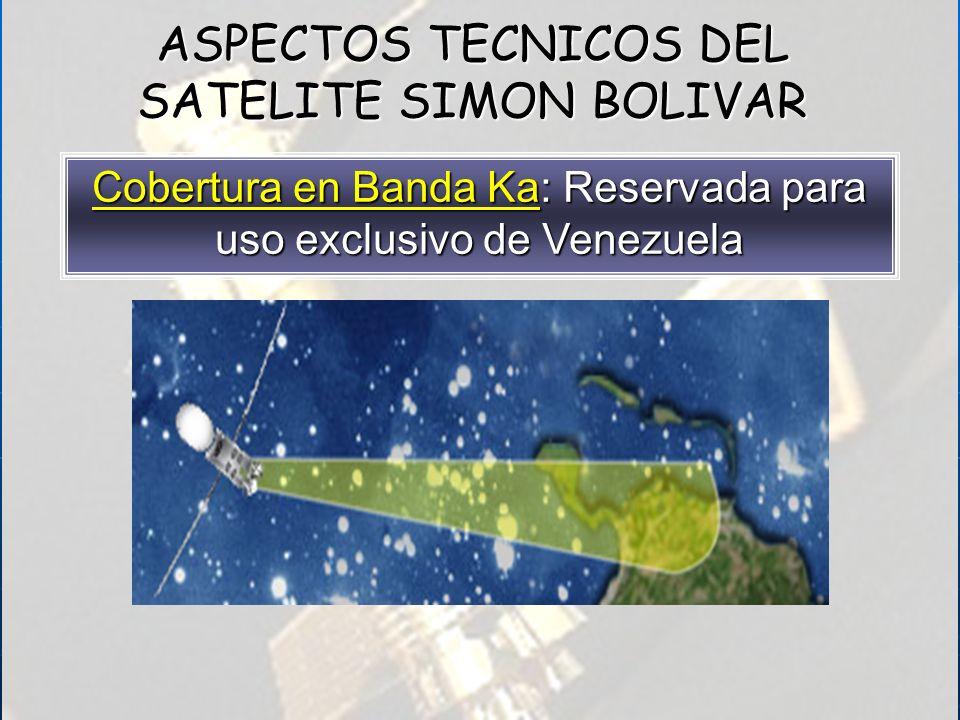 Cobertura en Banda Ka: Reservada para uso exclusivo de Venezuela ASPECTOS TECNICOS DEL SATELITE SIMON BOLIVAR