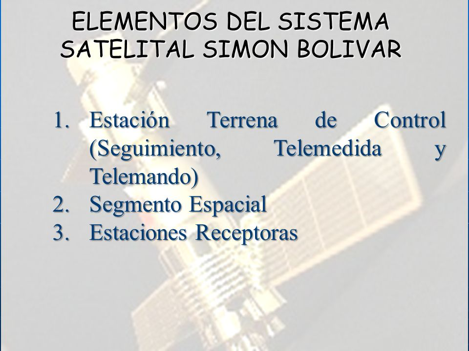 ELEMENTOS DEL SISTEMA SATELITAL SIMON BOLIVAR 1.Estación Terrena de Control (Seguimiento, Telemedida y Telemando) 2.Segmento Espacial 3.Estaciones Rec