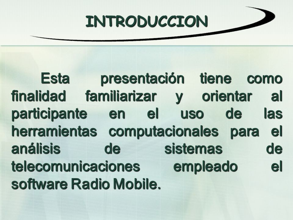 INTRODUCCION Esta presentación tiene como finalidad familiarizar y orientar al participante en el uso de las herramientas computacionales para el análisis de sistemas de telecomunicaciones empleado el software Radio Mobile.