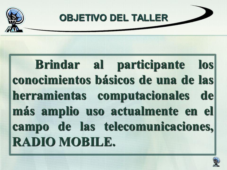 OBJETIVO DEL TALLER Brindar al participante los conocimientos básicos de una de las herramientas computacionales de más amplio uso actualmente en el campo de las telecomunicaciones, RADIO MOBILE.
