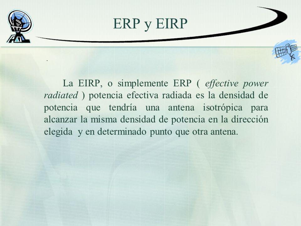 ERP y EIRP. La EIRP, o simplemente ERP ( effective power radiated ) potencia efectiva radiada es la densidad de potencia que tendría una antena isotró