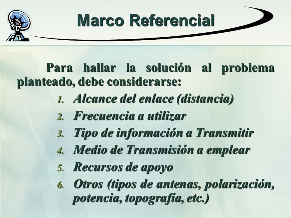 Marco Referencial Para hallar la solución al problema planteado, debe considerarse: 1. Alcance del enlace (distancia) 2. Frecuencia a utilizar 3. Tipo