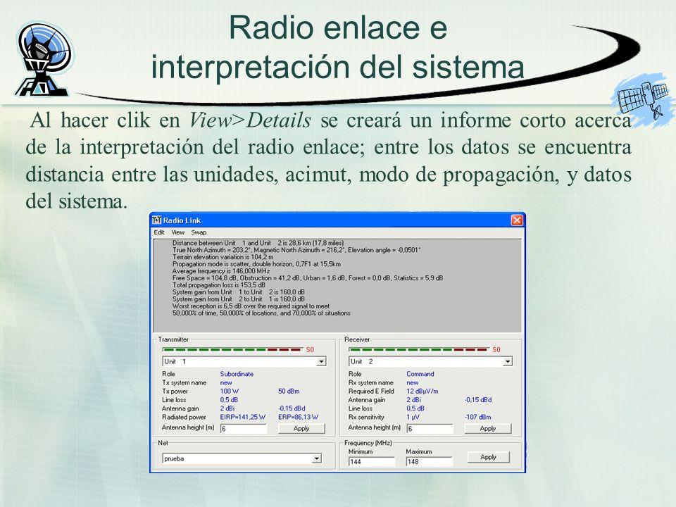 Radio enlace e interpretación del sistema Al hacer clik en View>Details se creará un informe corto acerca de la interpretación del radio enlace; entre los datos se encuentra distancia entre las unidades, acimut, modo de propagación, y datos del sistema.