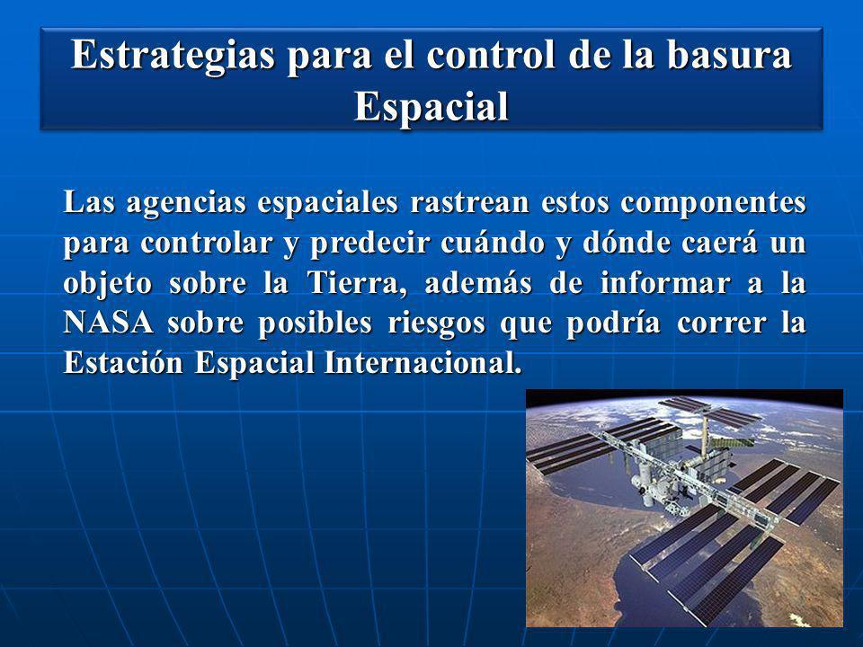 Estrategias para el control de la basura Espacial Las agencias espaciales rastrean estos componentes para controlar y predecir cuándo y dónde caerá un