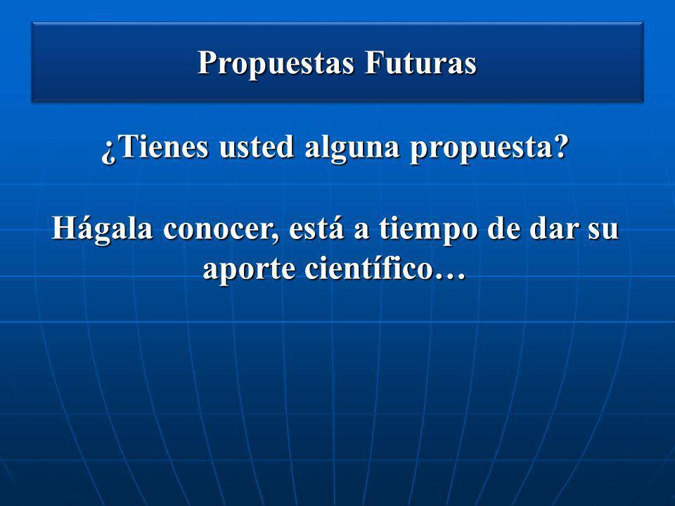 Propuestas Futuras ¿Tienes usted alguna propuesta? Hágala conocer, está a tiempo de dar su aporte científico…