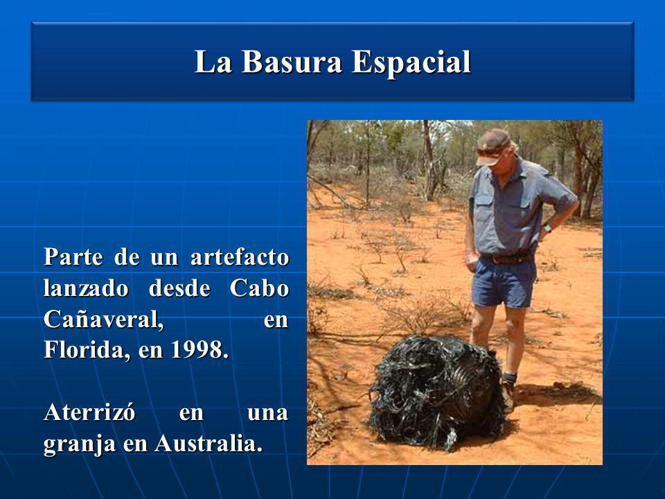La Basura Espacial Parte de un artefacto lanzado desde Cabo Cañaveral, en Florida, en 1998. Aterrizó en una granja en Australia.
