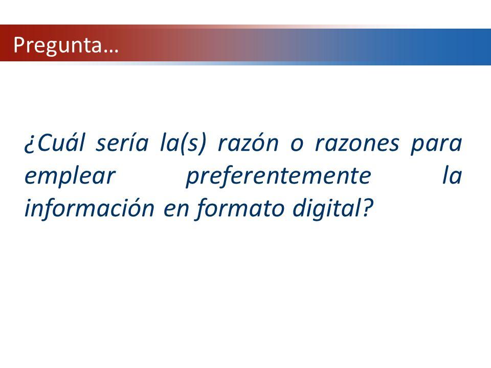 ¿Cuál sería la(s) razón o razones para emplear preferentemente la información en formato digital? Pregunta…