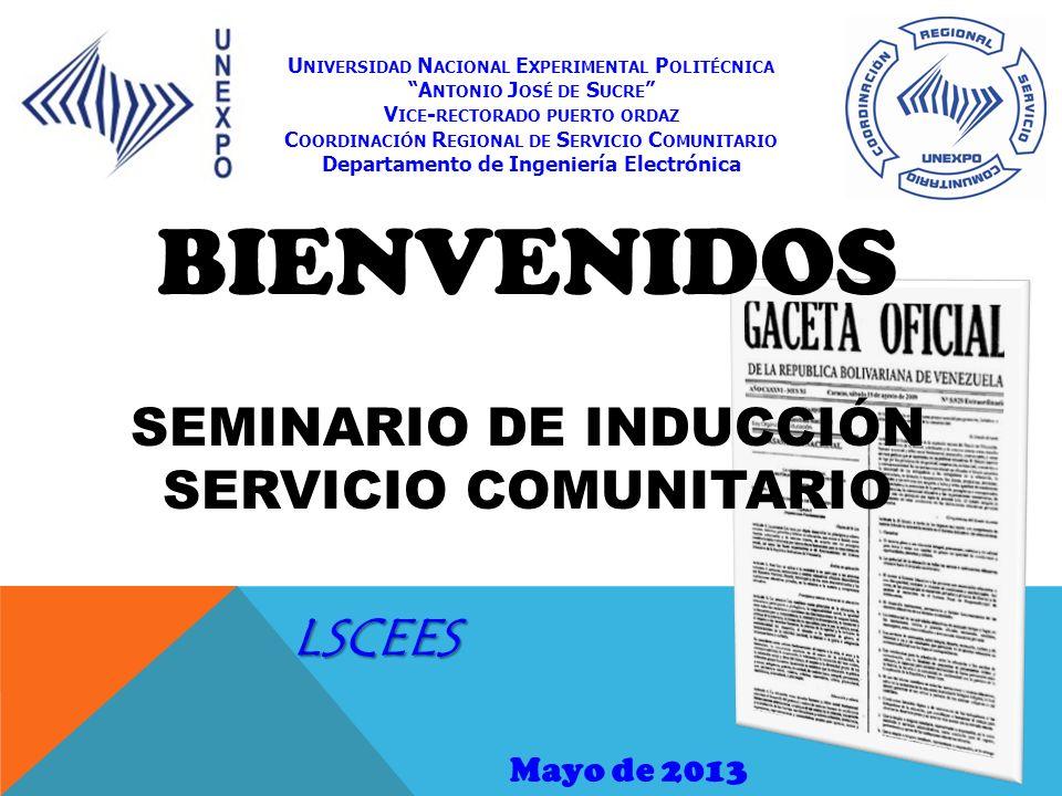 BIENVENIDOS SEMINARIO DE INDUCCIÓN SERVICIO COMUNITARIO Mayo de 2013 U NIVERSIDAD N ACIONAL E XPERIMENTAL P OLITÉCNICA A NTONIO J OSÉ DE S UCRE V ICE