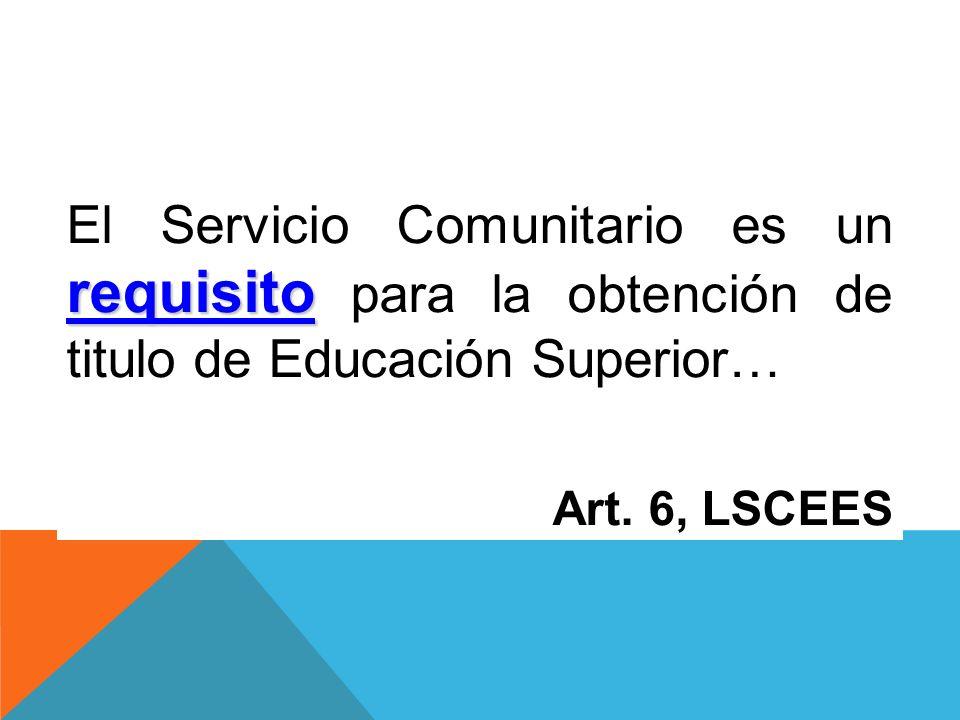 requisito El Servicio Comunitario es un requisito para la obtención de titulo de Educación Superior… Art. 6, LSCEES