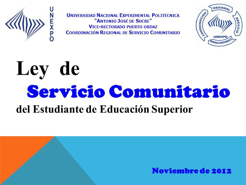 Ley de Servicio Comunitario del Estudiante de Educación Superior Noviembre de 2012 U NIVERSIDAD N ACIONAL E XPERIMENTAL P OLITÉCNICA A NTONIO J OSÉ DE