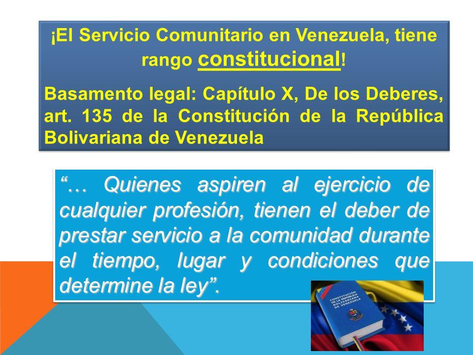 ¡El Servicio Comunitario en Venezuela, tiene rango constitucional ! Basamento legal: Capítulo X, De los Deberes, art. 135 de la Constitución de la Rep