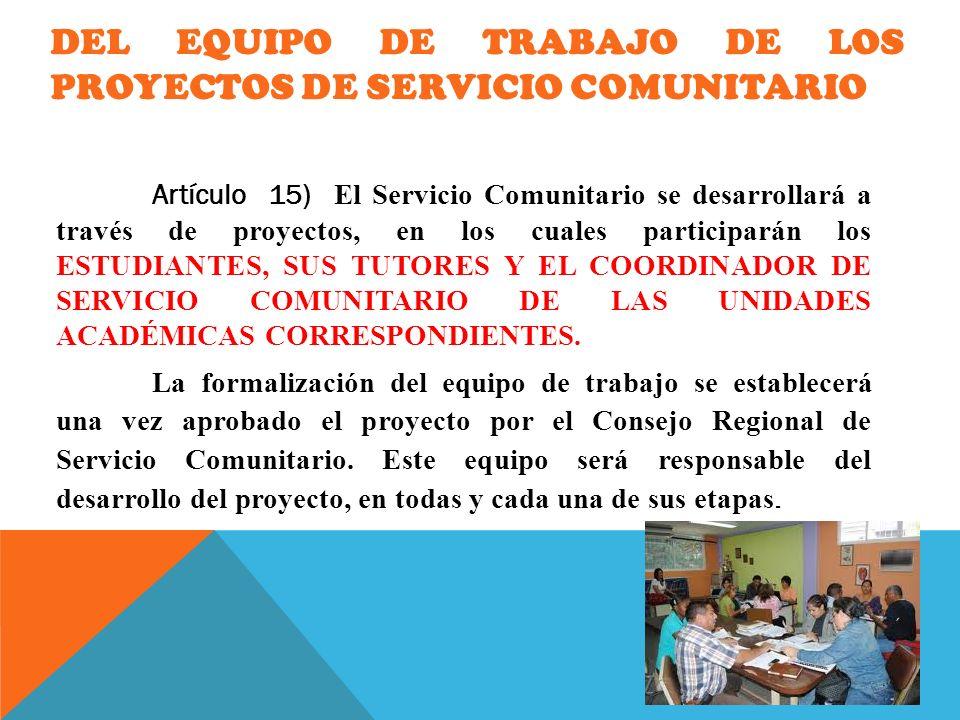 DEL EQUIPO DE TRABAJO DE LOS PROYECTOS DE SERVICIO COMUNITARIO Artículo 15) El Servicio Comunitario se desarrollará a través de proyectos, en los cual