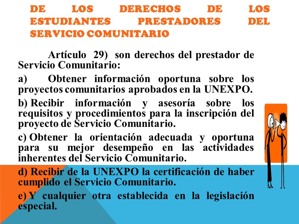 DE LOS DERECHOS DE LOS ESTUDIANTES PRESTADORES DEL SERVICIO COMUNITARIO Artículo 29) son derechos del prestador de Servicio Comunitario: a)Obtener inf
