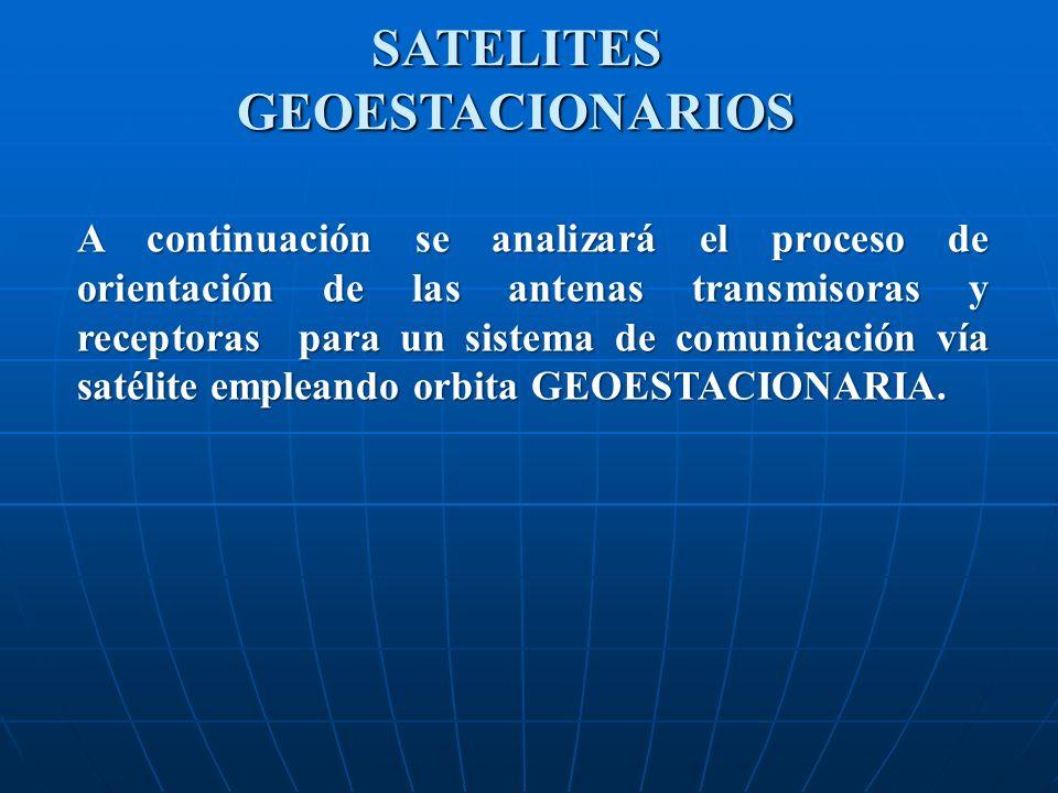 SATELITESGEOESTACIONARIOS A continuación se analizará el proceso de orientación de las antenas transmisoras y receptoras para un sistema de comunicaci